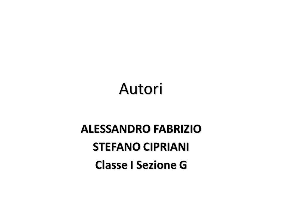 Autori ALESSANDRO FABRIZIO STEFANO CIPRIANI Classe I Sezione G