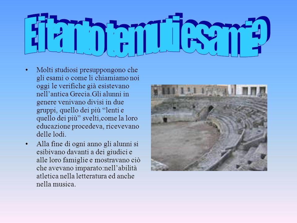Molti studiosi presuppongono che gli esami o come li chiamiamo noi oggi le verifiche già esistevano nellantica Grecia.Gli alunni in genere venivano di