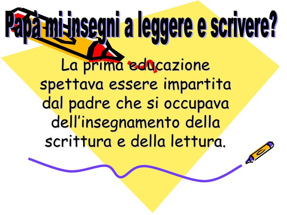 La prima educazione spettava essere impartita dal padre che si occupava dellinsegnamento della scrittura e della lettura.
