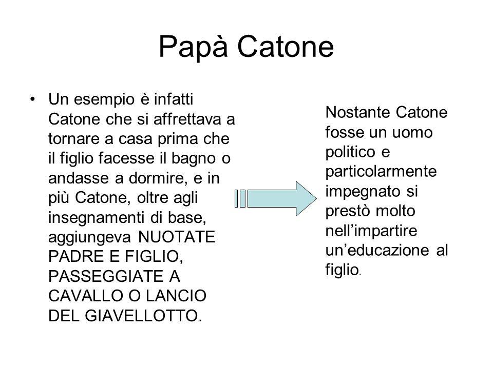 Papà Catone Un esempio è infatti Catone che si affrettava a tornare a casa prima che il figlio facesse il bagno o andasse a dormire, e in più Catone,