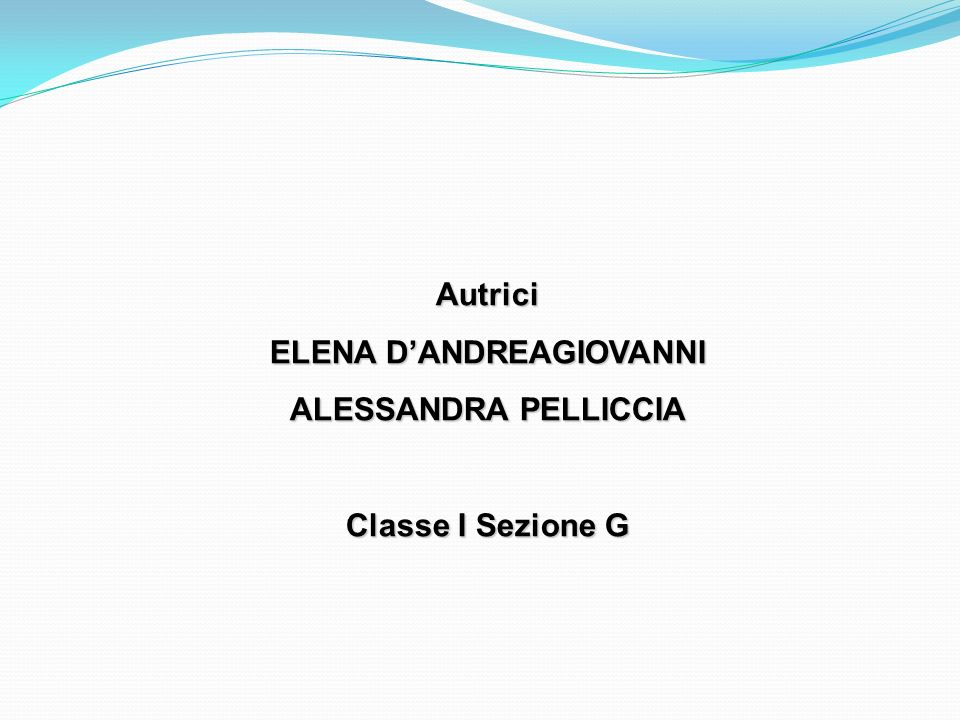 Autrici ELENA DANDREAGIOVANNI ALESSANDRA PELLICCIA Classe I Sezione G