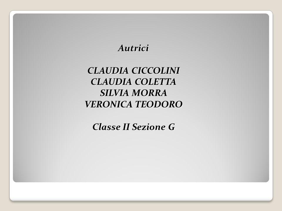Autrici CLAUDIA CICCOLINI CLAUDIA COLETTA SILVIA MORRA VERONICA TEODORO Classe II Sezione G
