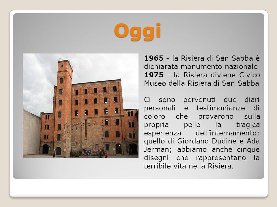 Oggi 1965 - la Risiera di San Sabba è dichiarata monumento nazionale 1975 - la Risiera diviene Civico Museo della Risiera di San Sabba Ci sono pervenu