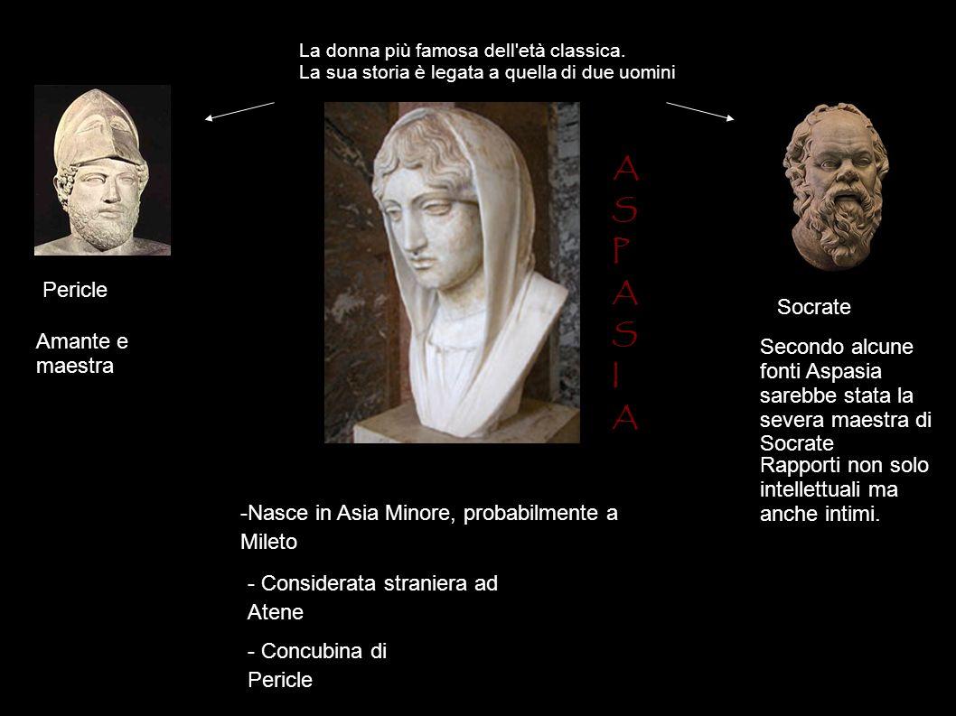 A S P A S I A -Nasce in Asia Minore, probabilmente a Mileto - Considerata straniera ad Atene La donna più famosa dell'età classica. La sua storia è le