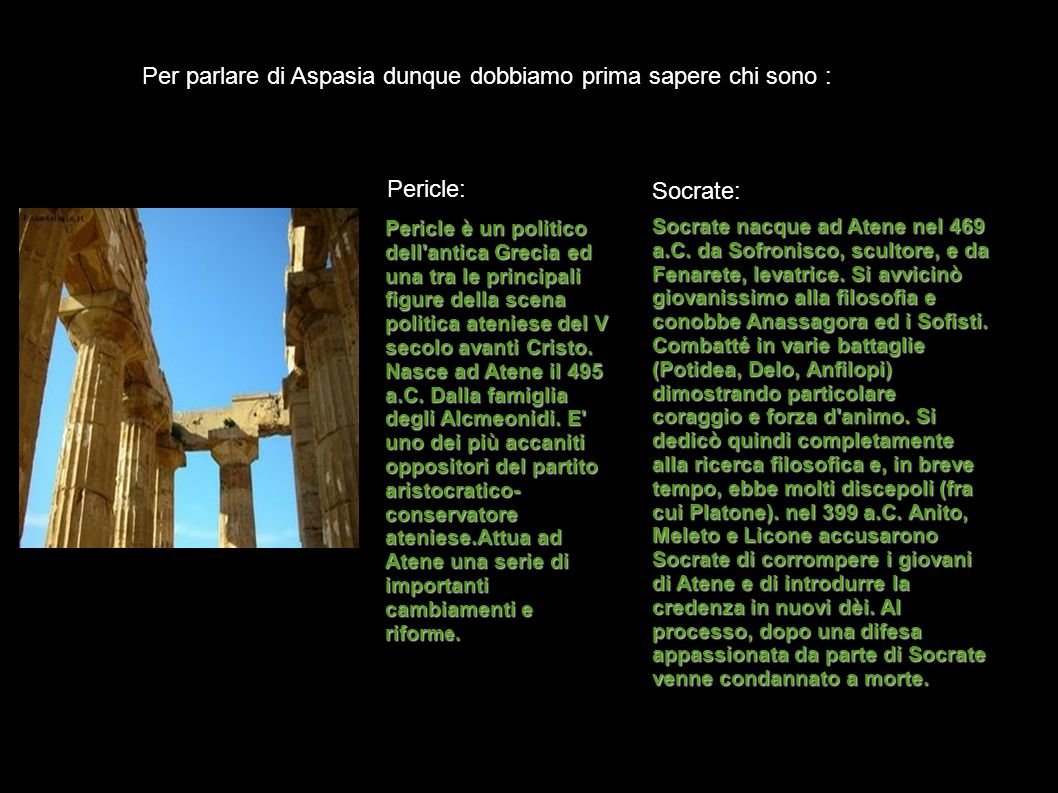 Per parlare di Aspasia dunque dobbiamo prima sapere chi sono : Pericle: Pericle è un politico dell'antica Grecia ed una tra le principali figure della