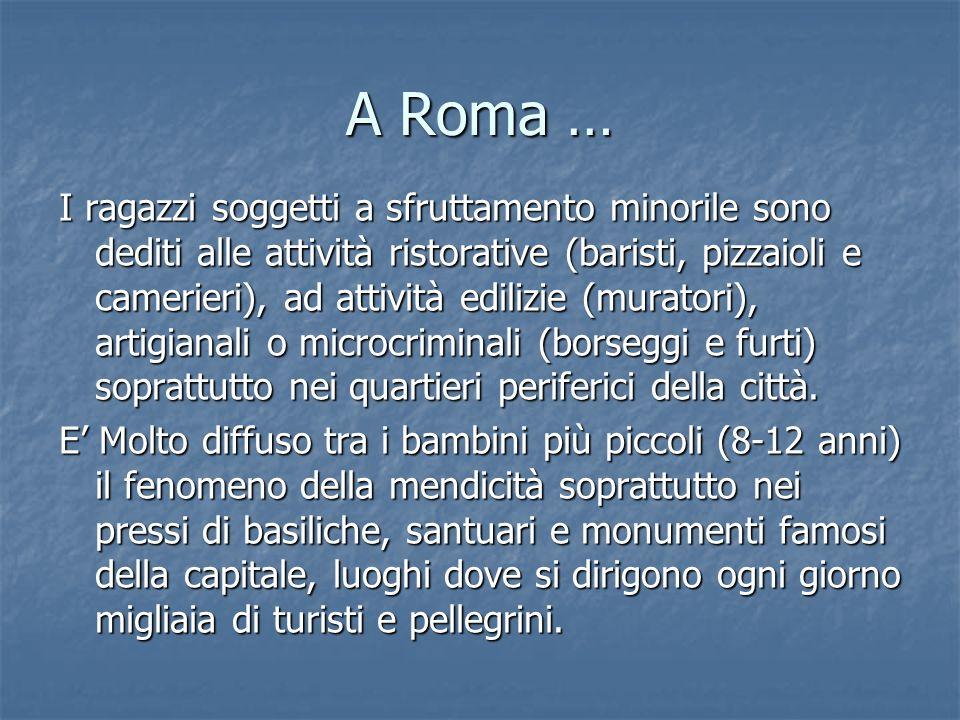 A Roma … I ragazzi soggetti a sfruttamento minorile sono dediti alle attività ristorative (baristi, pizzaioli e camerieri), ad attività edilizie (mura