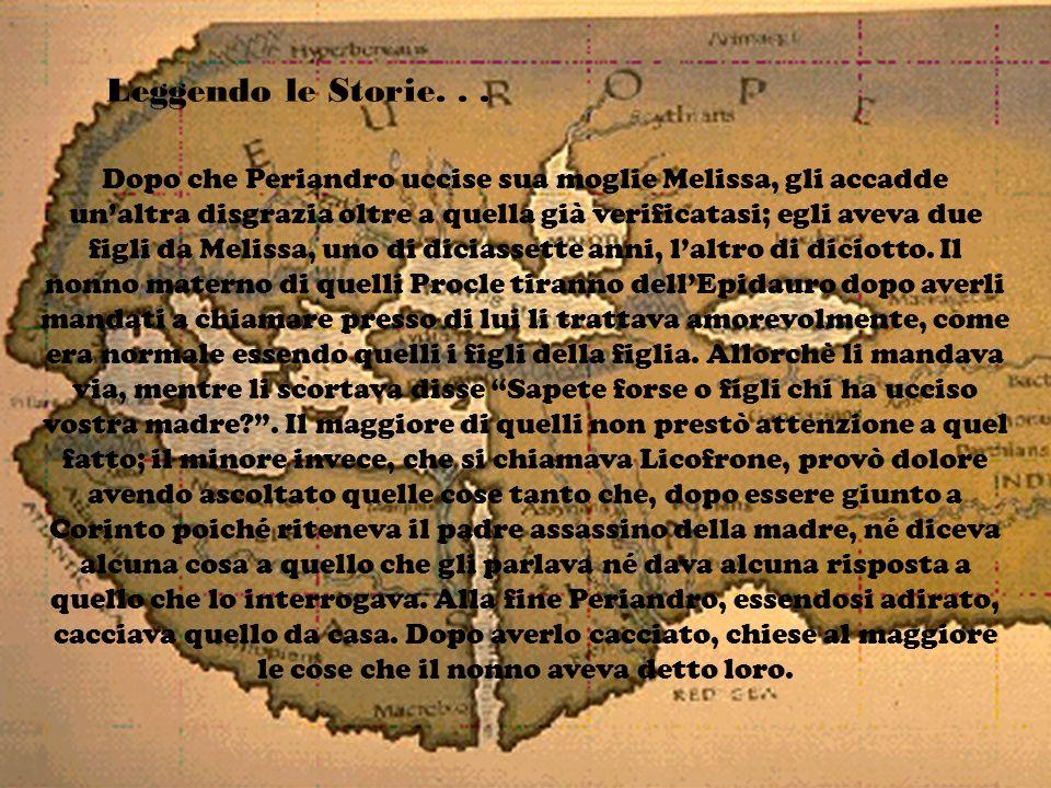 Leggendo le Storie... Dopo che Periandro uccise sua moglie Melissa, gli accadde unaltra disgrazia oltre a quella già verificatasi; egli aveva due figl