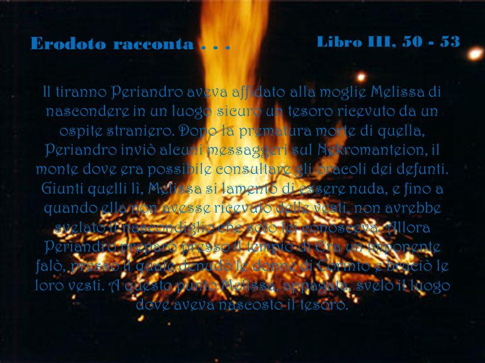Erodoto racconta... Libro III, 50 - 53 Il tiranno Periandro aveva affidato alla moglie Melissa di nascondere in un luogo sicuro un tesoro ricevuto da