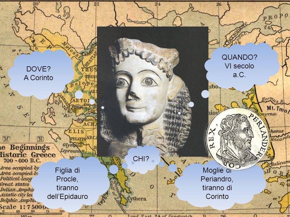 CHI? DOVE? A Corinto QUANDO? VI secolo a.C. Figlia di Procle, tiranno dellEpidauro Moglie di Periandro, tiranno di Corinto