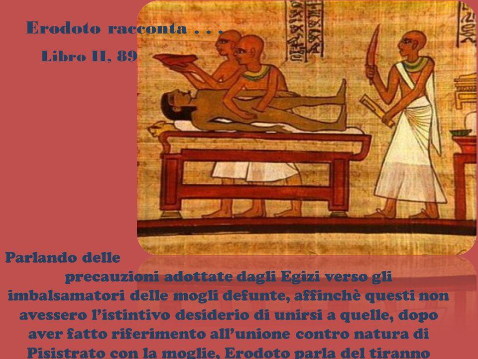 Erodoto racconta... Libro II, 89 Parlando delle precauzioni adottate dagli Egizi verso gli imbalsamatori delle mogli defunte, affinchè questi non aves