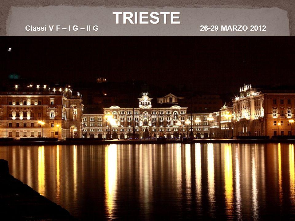 TRIESTE Classi V F – I G – II G 26-29 MARZO 2012 Classi V F – I G – II G 26-29 MARZO 2012