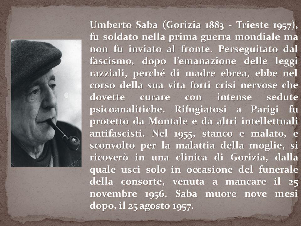 Umberto Saba (Gorizia 1883 - Trieste 1957), fu soldato nella prima guerra mondiale ma non fu inviato al fronte.