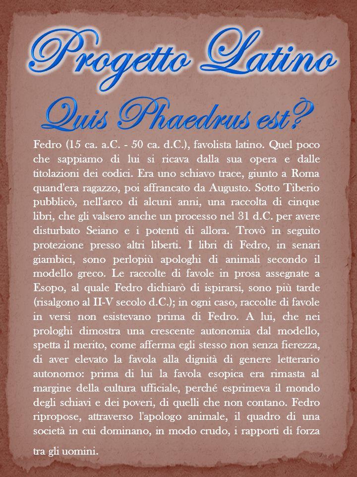 Fedro (15 ca. a.C. - 50 ca. d.C.), favolista latino. Quel poco che sappiamo di lui si ricava dalla sua opera e dalle titolazioni dei codici. Era uno s