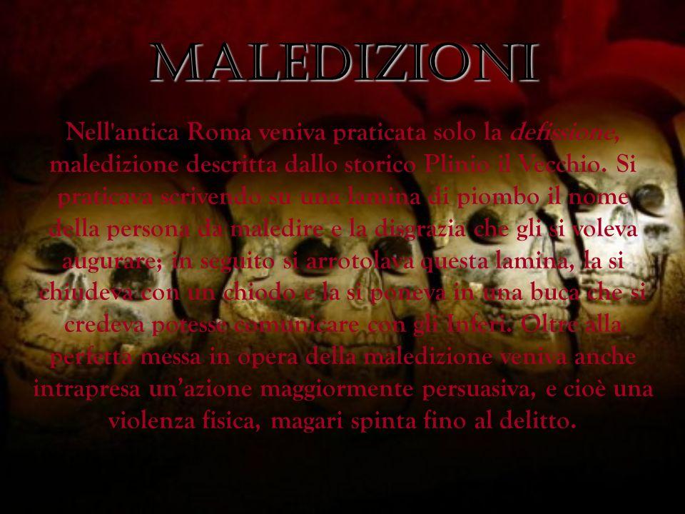 MALEDIZIONI Nell'antica Roma veniva praticata solo la defissione, maledizione descritta dallo storico Plinio il Vecchio. Si praticava scrivendo su una