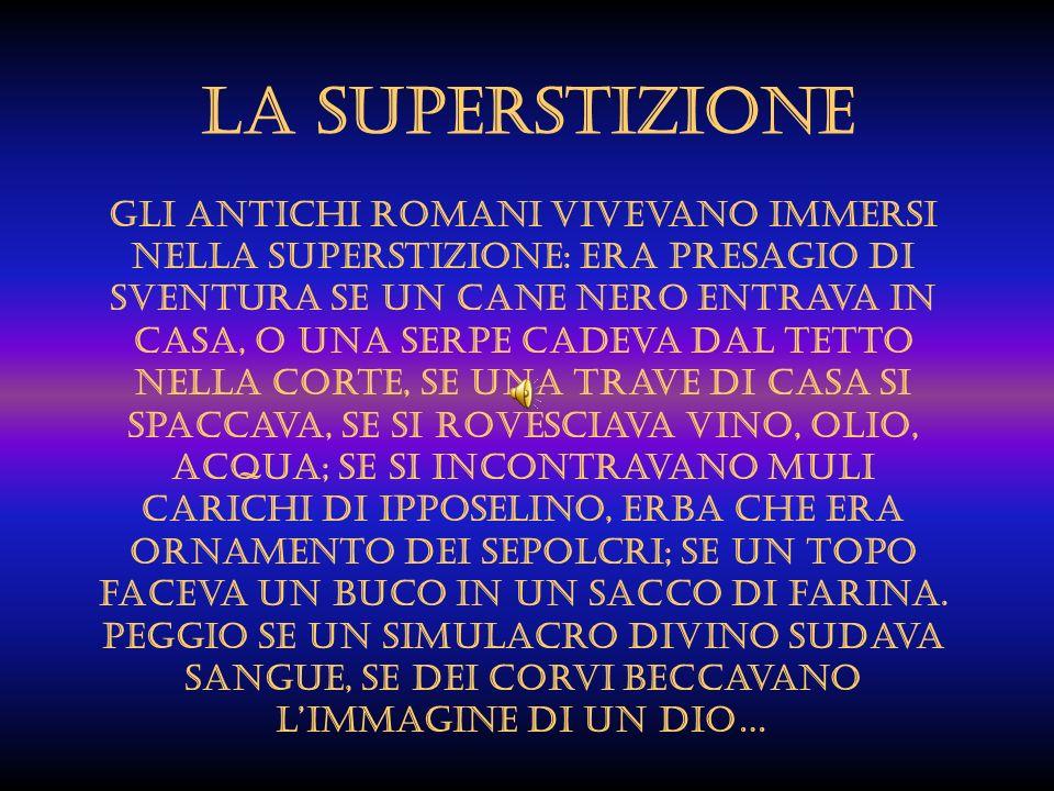 LA SUPERSTIZIONE Gli antichi romani vivevano immersi nella superstizione: era presagio di sventura se un cane nero entrava in casa, o una serpe cadeva