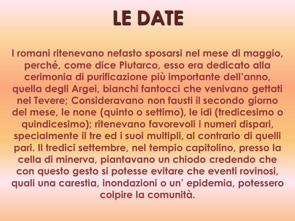 LE DATE I romani ritenevano nefasto sposarsi nel mese di maggio, perché, come dice Plutarco, esso era dedicato alla cerimonia di purificazione più imp