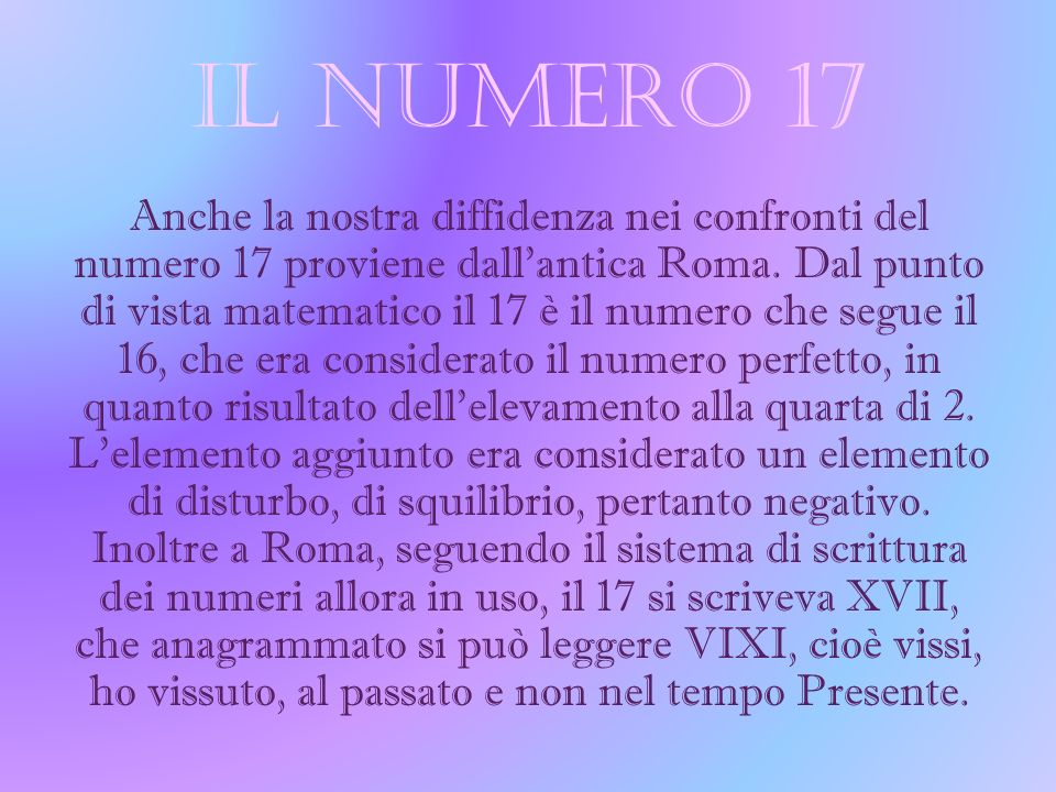 IL NUMERO 17 Anche la nostra diffidenza nei confronti del numero 17 proviene dallantica Roma. Dal punto di vista matematico il 17 è il numero che segu