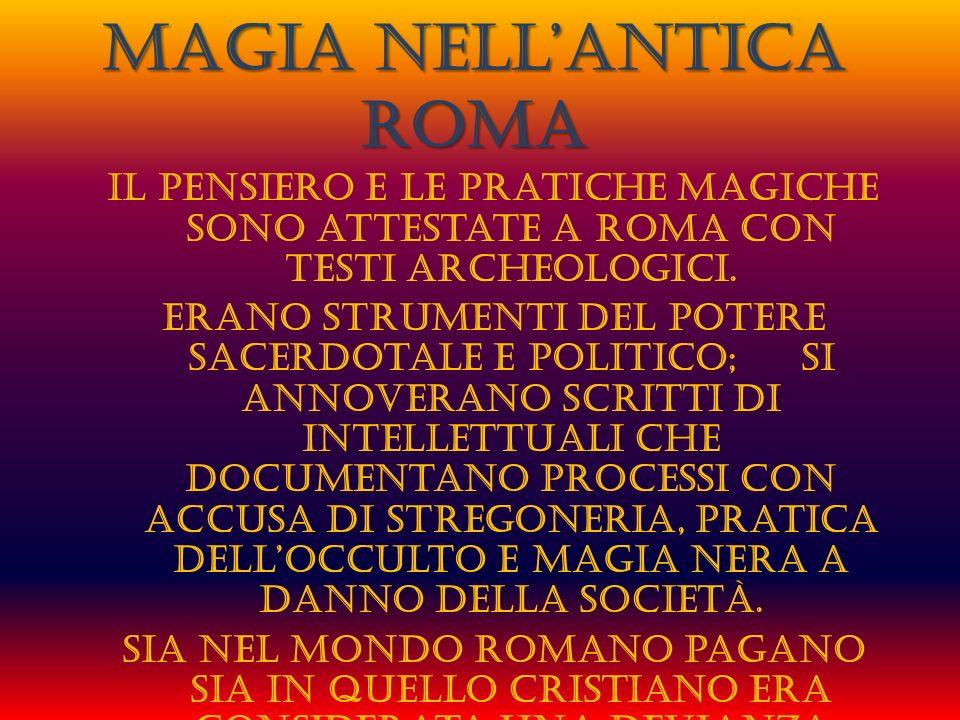 I contesti magici di Roma sono da riunire in dei filoni precisi: MAGIA BIANCA MAGIA BIANCA MAGIA VERDE MAGIA VERDE MALEDIZIONI MALEDIZIONI MAGIA ROSSA MAGIA ROSSA MAGIA NERA MAGIA NERA I riti e le pratiche che avevano a che vedere con il divino, il tempo e lastronomia erano regolamentate e ammesse per i giusti fini, ma quelli legati ai demoni, spiriti o alterazioni della realtà mediante energie esterne erano severamente condannate come reati civili e sociali.