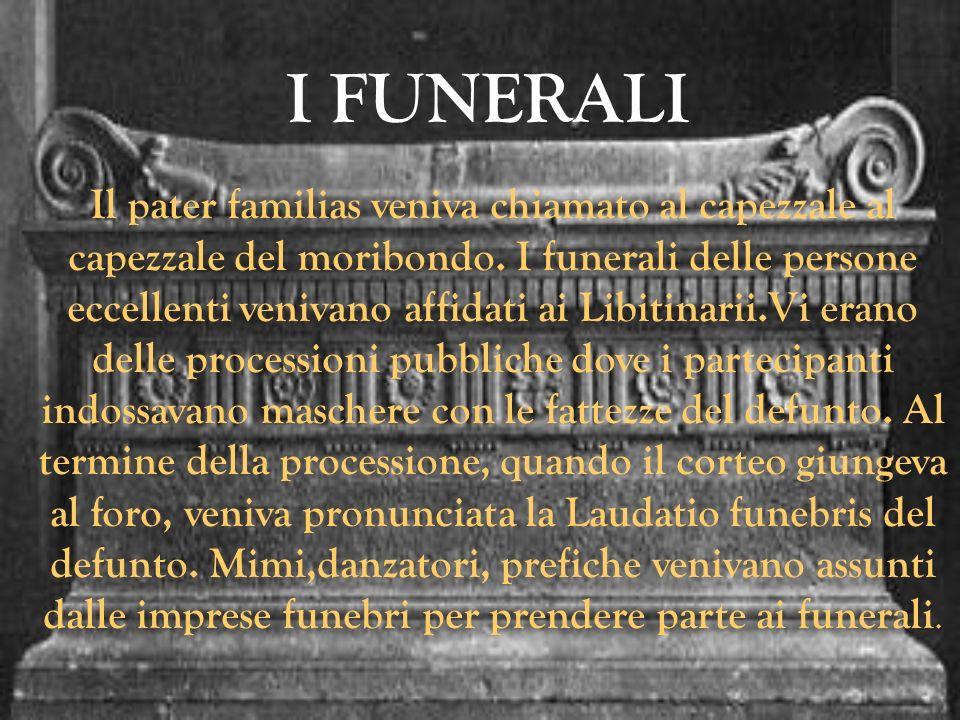 I FUNERALI Il pater familias veniva chiamato al capezzale al capezzale del moribondo. I funerali delle persone eccellenti venivano affidati ai Libitin