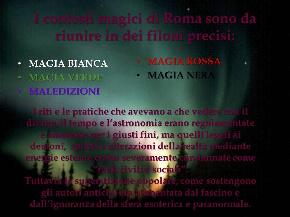 I contesti magici di Roma sono da riunire in dei filoni precisi: MAGIA BIANCA MAGIA BIANCA MAGIA VERDE MAGIA VERDE MALEDIZIONI MALEDIZIONI MAGIA ROSSA