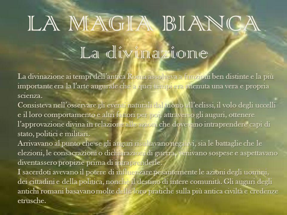 LA MAGIA BIANCA La divinazione La divinazione ai tempi dellantica Roma assolveva a funzioni ben distinte e la più importante era la larte augurale che