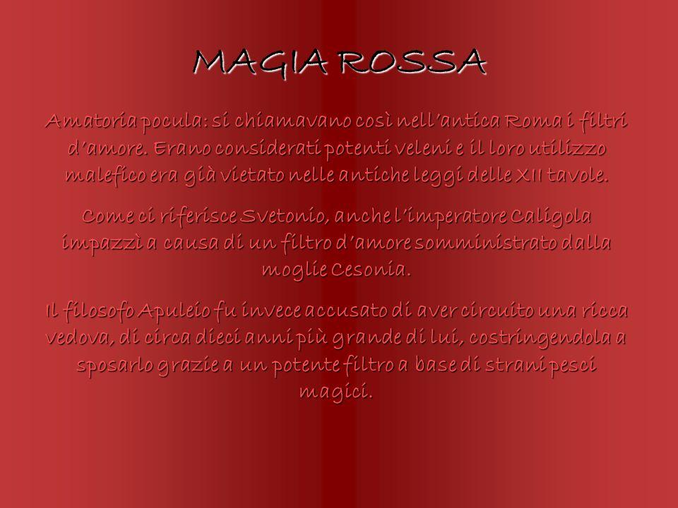 MAGIA ROSSA Amatoria pocula: si chiamavano così nellantica Roma i filtri damore. Erano considerati potenti veleni e il loro utilizzo malefico era già