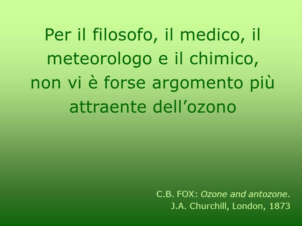 Per il filosofo, il medico, il meteorologo e il chimico, non vi è forse argomento più attraente dellozono C.B. FOX: Ozone and antozone. J.A. Churchill