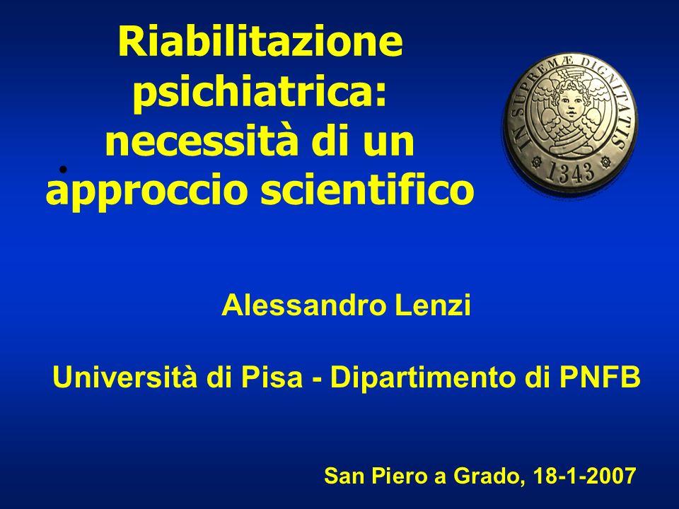 Riabilitazione psichiatrica: necessità di un approccio scientifico Alessandro Lenzi Università di Pisa - Dipartimento di PNFB San Piero a Grado, 18-1-