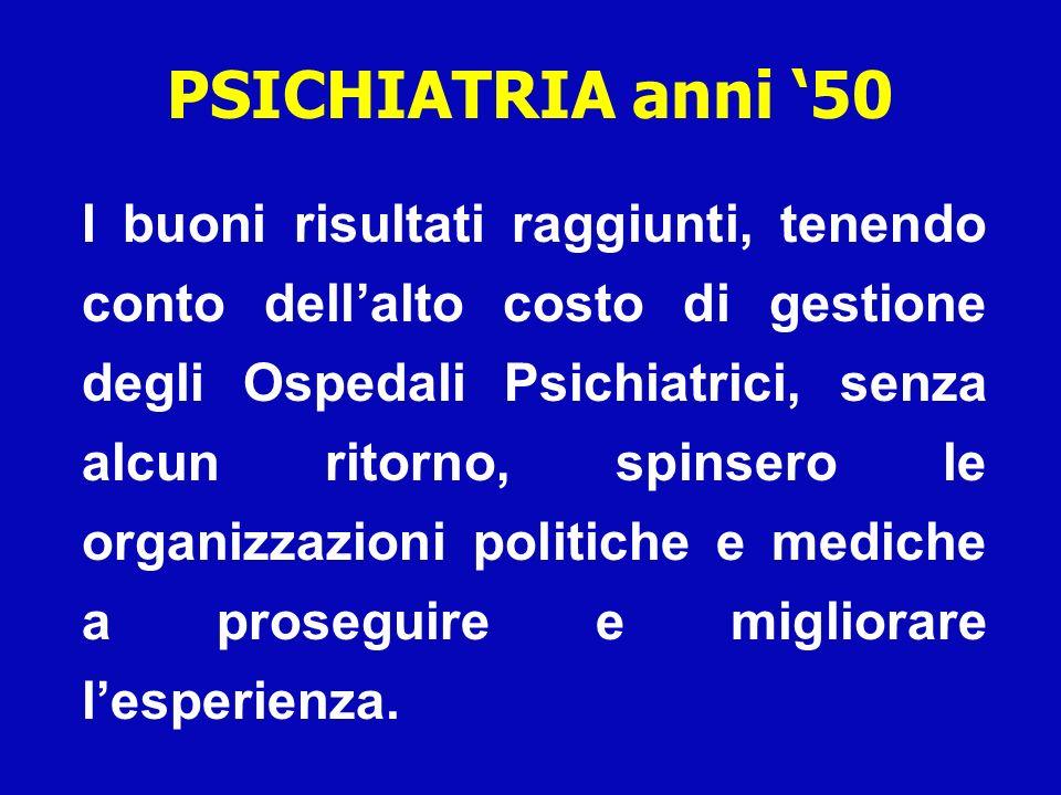 PSICHIATRIA anni 50 I buoni risultati raggiunti, tenendo conto dellalto costo di gestione degli Ospedali Psichiatrici, senza alcun ritorno, spinsero l