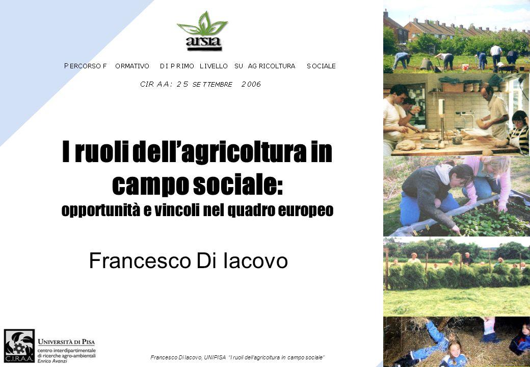 Francesco Di Iacovo, UNIPISA I ruoli dellagricoltura in campo sociale I ruoli dellagricoltura in campo sociale: opportunità e vincoli nel quadro europ