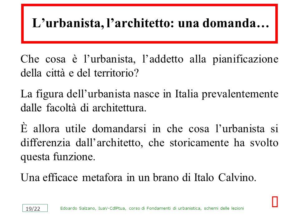 Edoardo Salzano, IuaV-CdlPtua, corso di Fondamenti di urbanistica, schemi delle lezioni 19/22 Lurbanista, larchitetto: una domanda… Che cosa è lurbani