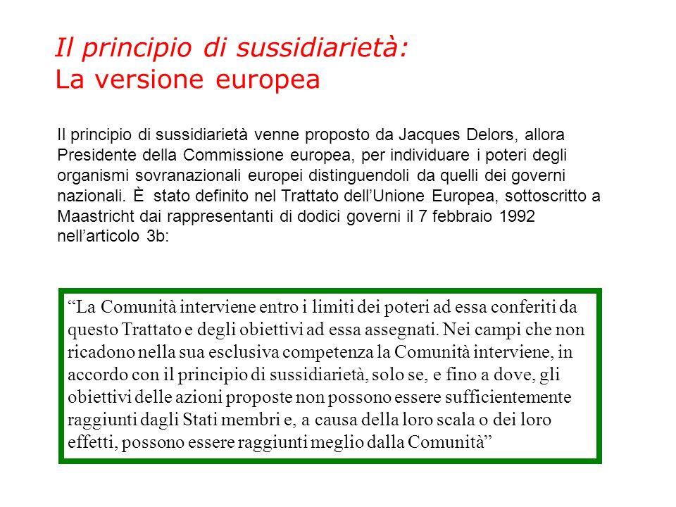 Il principio di sussidiarietà: La versione europea Il principio di sussidiarietà venne proposto da Jacques Delors, allora Presidente della Commissione europea, per individuare i poteri degli organismi sovranazionali europei distinguendoli da quelli dei governi nazionali.