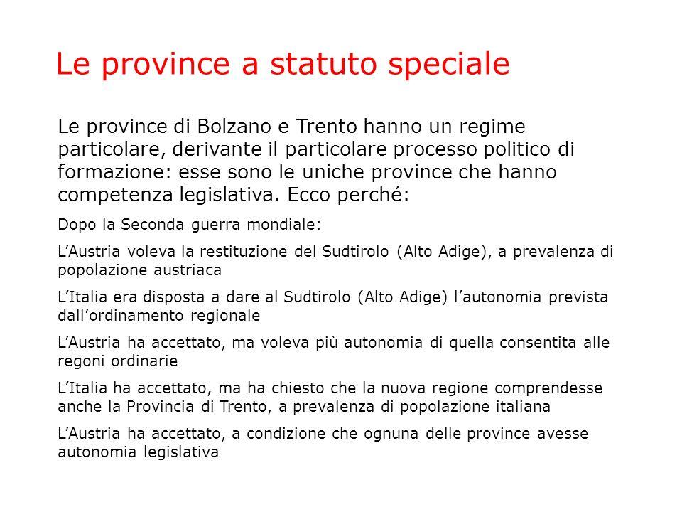 Le province a statuto speciale Le province di Bolzano e Trento hanno un regime particolare, derivante il particolare processo politico di formazione: esse sono le uniche province che hanno competenza legislativa.