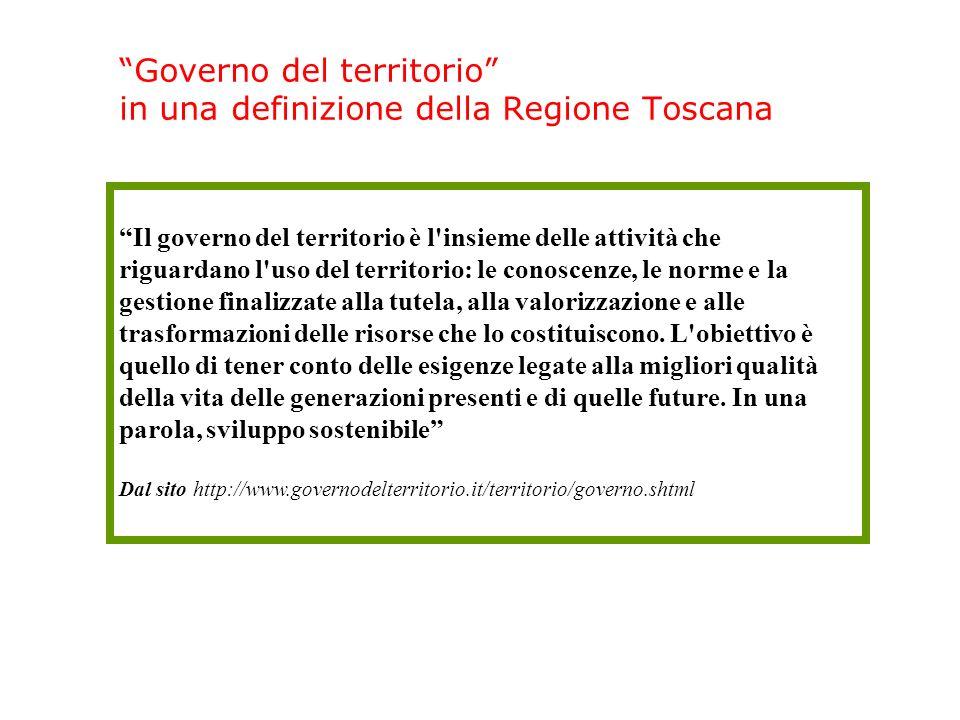 Governo del territorio in una definizione della Regione Toscana Il governo del territorio è l insieme delle attività che riguardano l uso del territorio: le conoscenze, le norme e la gestione finalizzate alla tutela, alla valorizzazione e alle trasformazioni delle risorse che lo costituiscono.