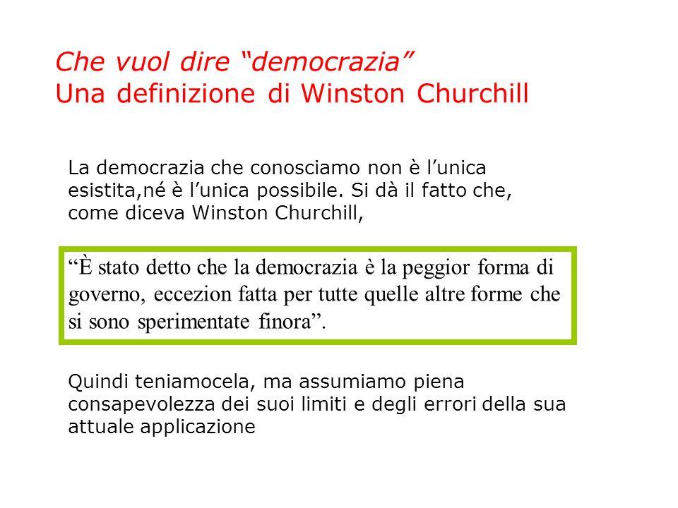 Che vuol dire democrazia Una definizione di Winston Churchill È stato detto che la democrazia è la peggior forma di governo, eccezion fatta per tutte quelle altre forme che si sono sperimentate finora.