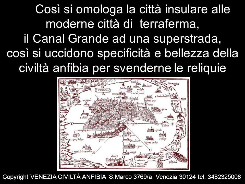 Così si omologa la città insulare alle moderne città di terraferma, il Canal Grande ad una superstrada, così si uccidono specificità e bellezza della civiltà anfibia per svenderne le reliquie Copyright VENEZIA CIVILTÀ ANFIBIA S.Marco 3769/a Venezia 30124 tel.