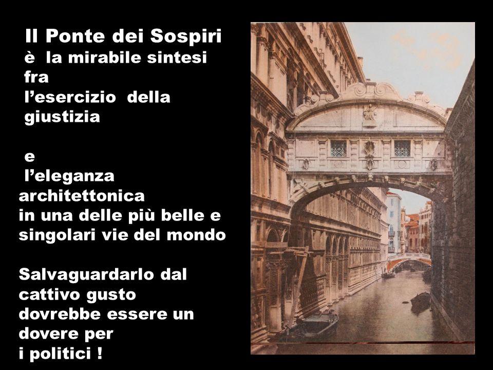 Il Ponte dei Sospiri è la mirabile sintesi fra lesercizio della giustizia e leleganza architettonica in una delle più belle e singolari vie del mondo Salvaguardarlo dal cattivo gusto dovrebbe essere un dovere per i politici !