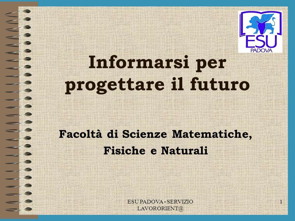 ESU PADOVA - SERVIZIO LAVORORIENT@ 1 Informarsi per progettare il futuro Facoltà di Scienze Matematiche, Fisiche e Naturali