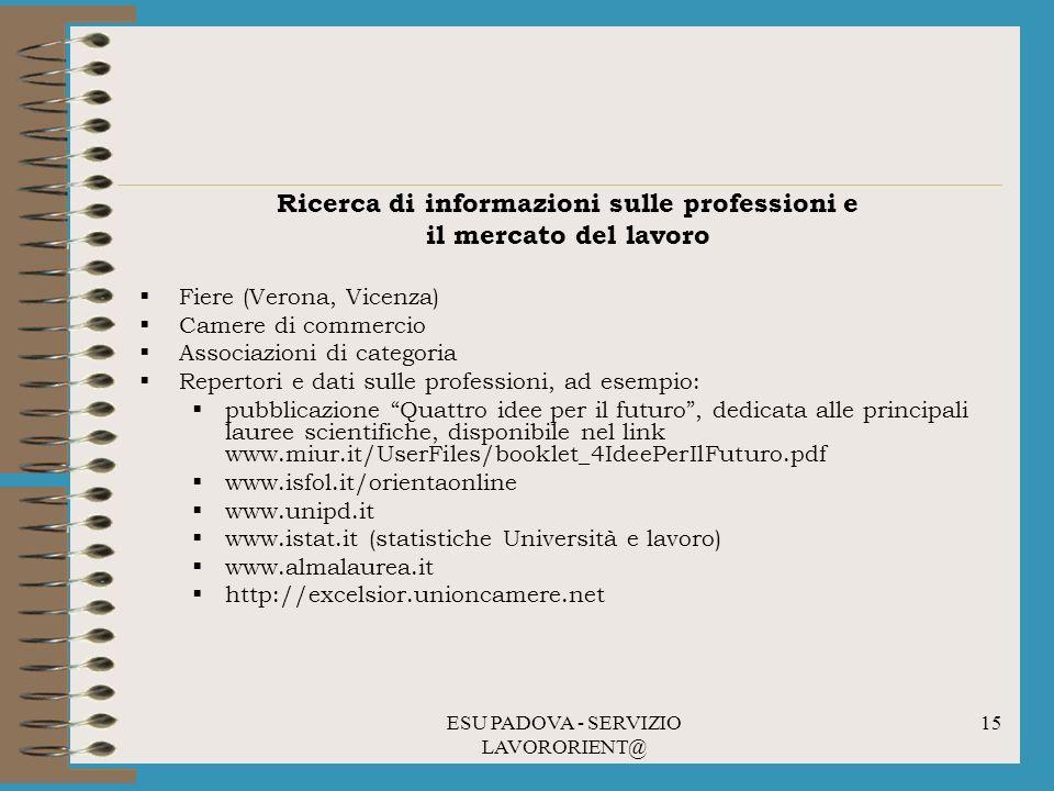 ESU PADOVA - SERVIZIO LAVORORIENT@ 15 Ricerca di informazioni sulle professioni e il mercato del lavoro Fiere (Verona, Vicenza) Camere di commercio Associazioni di categoria Repertori e dati sulle professioni, ad esempio: pubblicazione Quattro idee per il futuro, dedicata alle principali lauree scientifiche, disponibile nel link www.miur.it/UserFiles/booklet_4IdeePerIlFuturo.pdf www.isfol.it/orientaonline www.unipd.it www.istat.it (statistiche Università e lavoro) www.almalaurea.it http://excelsior.unioncamere.net
