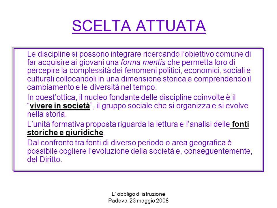 L' obbligo di istruzione Padova, 23 maggio 2008 SCELTA ATTUATA Le discipline si possono integrare ricercando lobiettivo comune di far acquisire ai gio