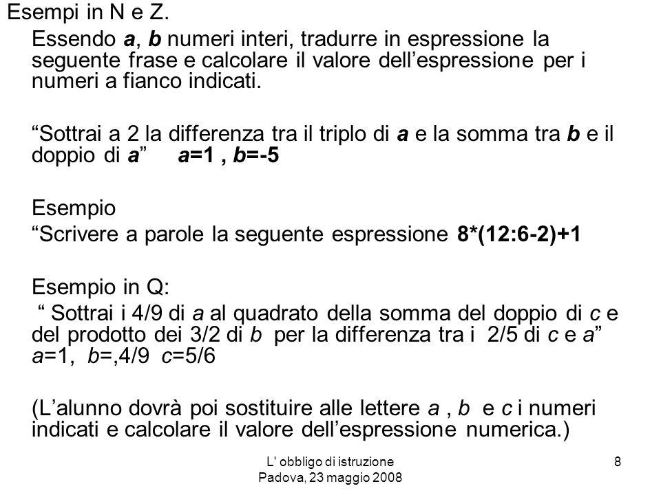 L obbligo di istruzione Padova, 23 maggio 2008 9 Repertorio di attività Un esempio: Problema in cui si mette in evidenza la necessità di ampliare un insieme nel successivo (es.: da N in Z da Z in Q)) Temperature ed escursioni termiche.