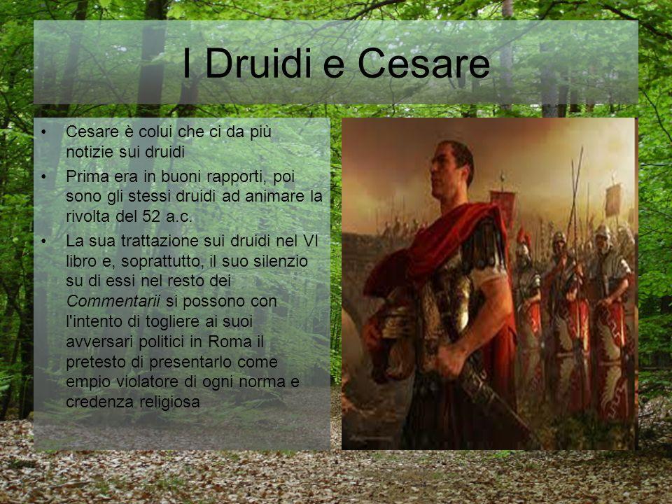 I Druidi e Cesare Cesare è colui che ci da più notizie sui druidi Prima era in buoni rapporti, poi sono gli stessi druidi ad animare la rivolta del 52