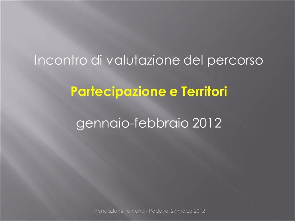 Incontro di valutazione del percorso Partecipazione e Territori gennaio-febbraio 2012 Fondazione Fontana - Padova, 27 marzo 2012