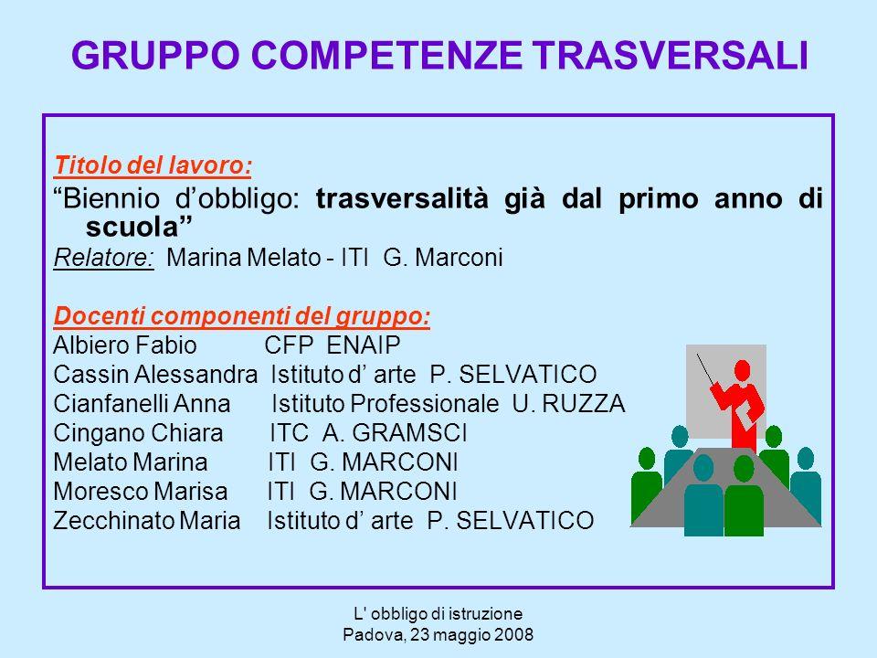 L' obbligo di istruzione Padova, 23 maggio 2008 GRUPPO COMPETENZE TRASVERSALI Titolo del lavoro: Biennio dobbligo: trasversalità già dal primo anno di