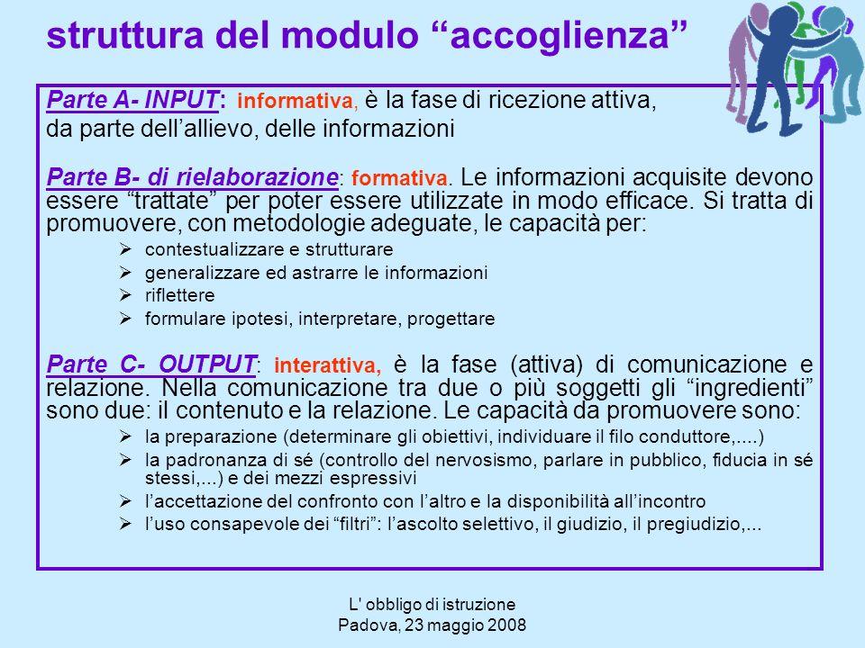 L' obbligo di istruzione Padova, 23 maggio 2008 struttura del modulo accoglienza Parte A- INPUT: informativa, è la fase di ricezione attiva, da parte