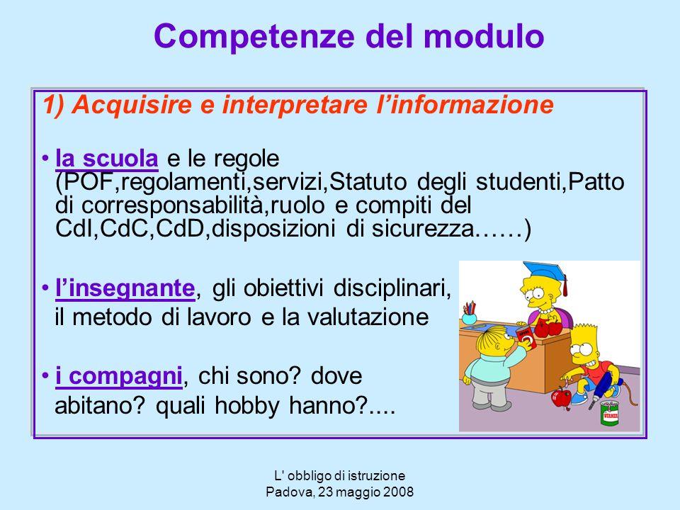 L' obbligo di istruzione Padova, 23 maggio 2008 Competenze del modulo 1) Acquisire e interpretare linformazione la scuola e le regole (POF,regolamenti