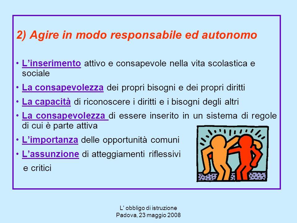 L' obbligo di istruzione Padova, 23 maggio 2008 2) Agire in modo responsabile ed autonomo Linserimento attivo e consapevole nella vita scolastica e so