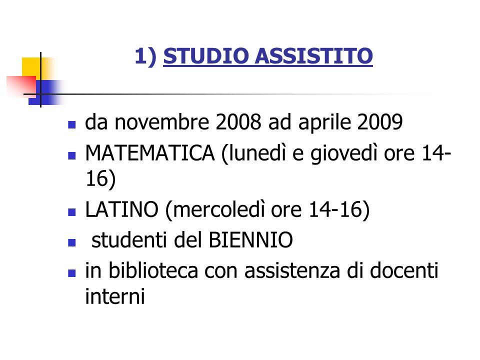 1) STUDIO ASSISTITO da novembre 2008 ad aprile 2009 MATEMATICA (lunedì e giovedì ore 14- 16) LATINO (mercoledì ore 14-16) studenti del BIENNIO in bibl