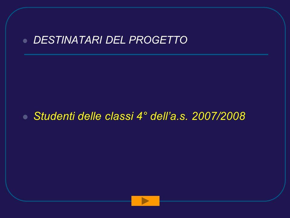 DESTINATARI DEL PROGETTO Studenti delle classi 4° della.s. 2007/2008