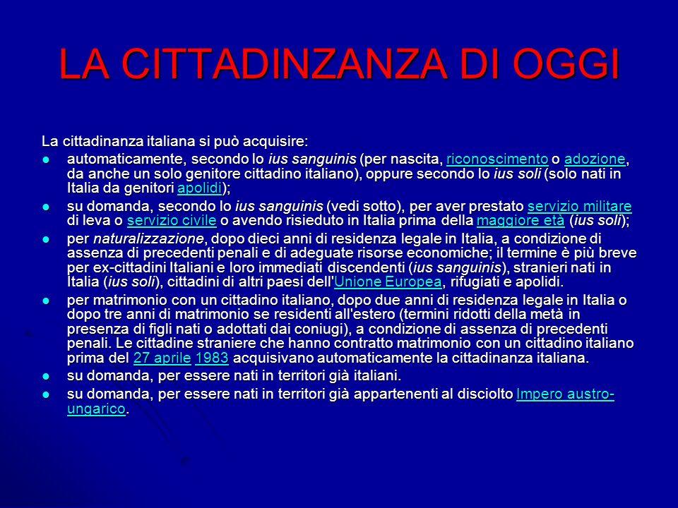 LA CITTADINZANZA DI OGGI La cittadinanza italiana si può acquisire: automaticamente, secondo lo ius sanguinis (per nascita, riconoscimento o adozione, da anche un solo genitore cittadino italiano), oppure secondo lo ius soli (solo nati in Italia da genitori apolidi); automaticamente, secondo lo ius sanguinis (per nascita, riconoscimento o adozione, da anche un solo genitore cittadino italiano), oppure secondo lo ius soli (solo nati in Italia da genitori apolidi);riconoscimentoadozioneapolidiriconoscimentoadozioneapolidi su domanda, secondo lo ius sanguinis (vedi sotto), per aver prestato servizio militare di leva o servizio civile o avendo risieduto in Italia prima della maggiore età (ius soli); su domanda, secondo lo ius sanguinis (vedi sotto), per aver prestato servizio militare di leva o servizio civile o avendo risieduto in Italia prima della maggiore età (ius soli);servizio militareservizio civilemaggiore etàservizio militareservizio civilemaggiore età per naturalizzazione, dopo dieci anni di residenza legale in Italia, a condizione di assenza di precedenti penali e di adeguate risorse economiche; il termine è più breve per ex-cittadini Italiani e loro immediati discendenti (ius sanguinis), stranieri nati in Italia (ius soli), cittadini di altri paesi dell Unione Europea, rifugiati e apolidi.